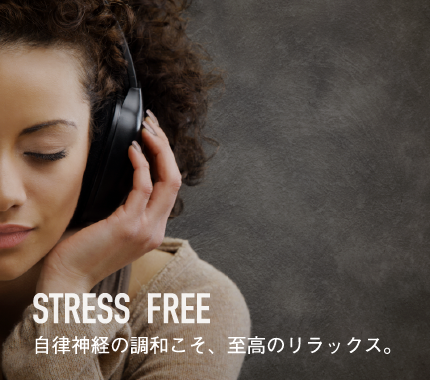 Stress Free 自律神経の調和こそ、至高のリラックス。
